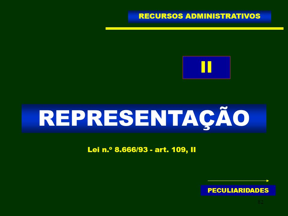 82 REPRESENTAÇÃO RECURSOS ADMINISTRATIVOS Lei n.º 8.666/93 - art. 109, II II PECULIARIDADES