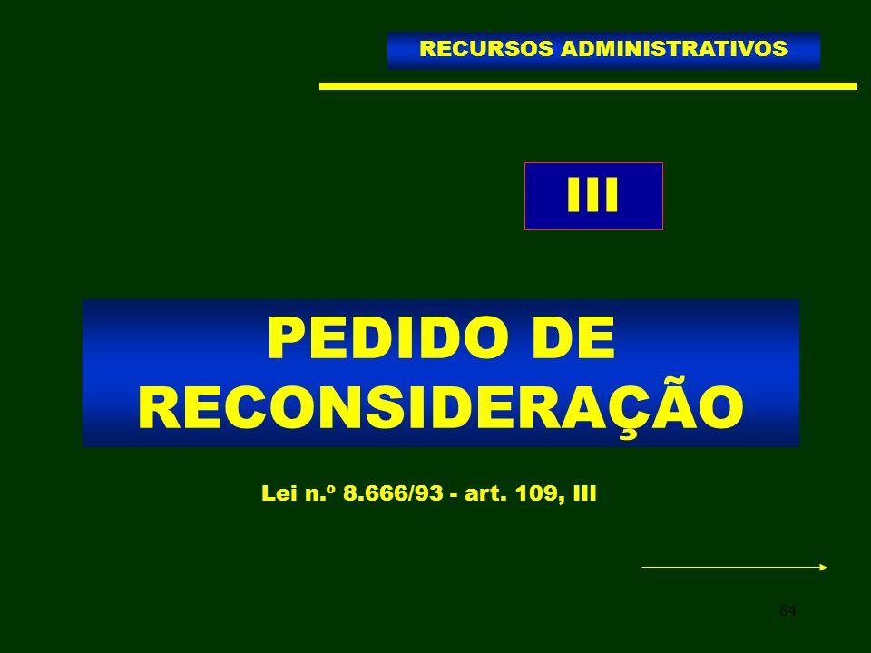 84 PEDIDO DE RECONSIDERAÇÃO RECURSOS ADMINISTRATIVOS Lei n.º 8.666/93 - art. 109, III III