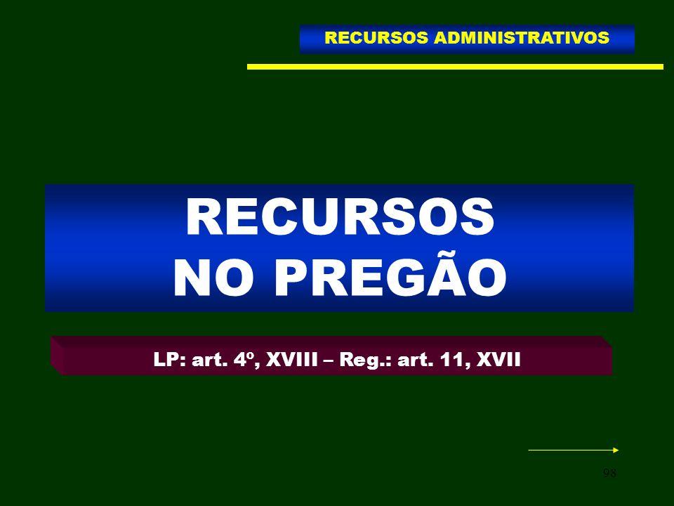 98 RECURSOS NO PREGÃO RECURSOS ADMINISTRATIVOS LP: art. 4º, XVIII – Reg.: art. 11, XVII