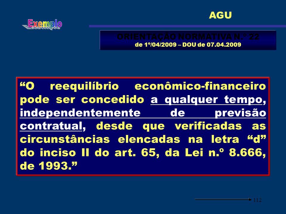 112 ORIENTAÇÃO NORMATIVA N.º 22 de 1º/04/2009 – DOU de 07.04.2009 O reequilíbrio econômico-financeiro pode ser concedido a qualquer tempo, independent