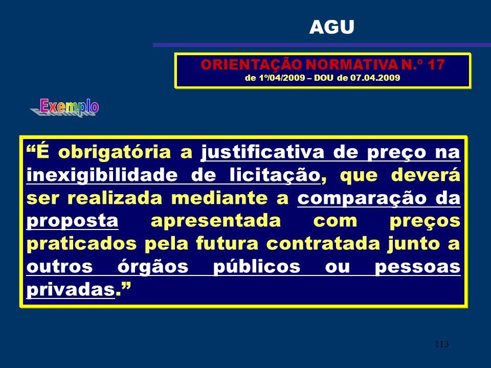 113 ORIENTAÇÃO NORMATIVA N.º 17 de 1º/04/2009 – DOU de 07.04.2009 É obrigatória a justificativa de preço na inexigibilidade de licitação, que deverá s
