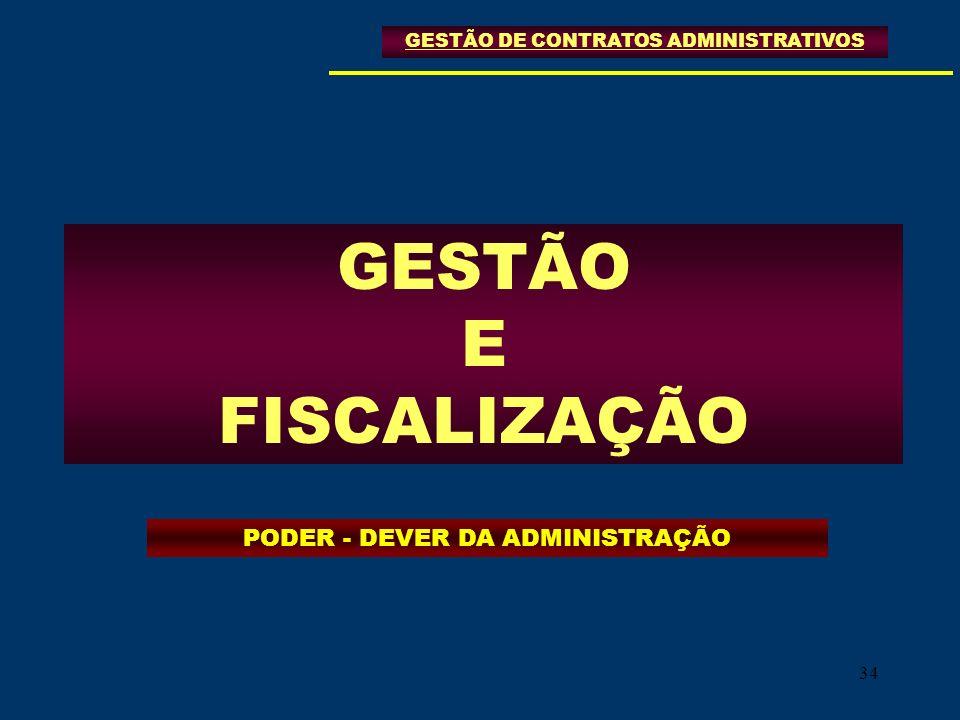 34 GESTÃO E FISCALIZAÇÃO GESTÃO DE CONTRATOS ADMINISTRATIVOS PODER - DEVER DA ADMINISTRAÇÃO