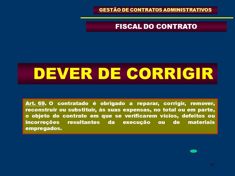 61 FISCAL DO CONTRATO GESTÃO DE CONTRATOS ADMINISTRATIVOS DEVER DE CORRIGIR Art. 69.O contratado é obrigado a reparar, corrigir, remover, reconstruir