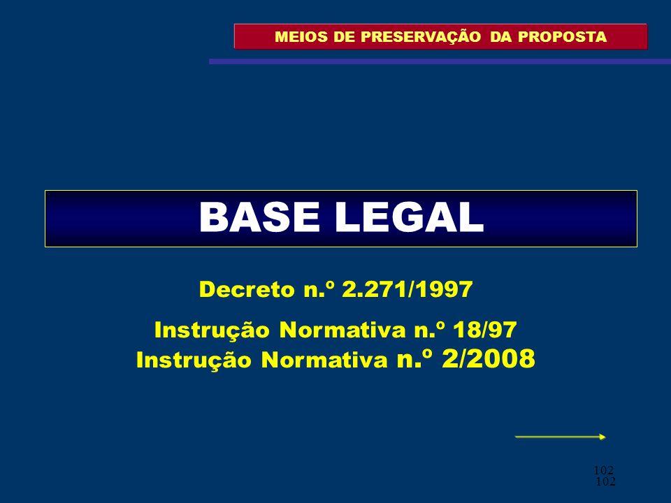 102 MEIOS DE PRESERVAÇÃO DA PROPOSTA BASE LEGAL Decreto n.º 2.271/1997 Instrução Normativa n.º 18/97 Instrução Normativa n.º 2/2008