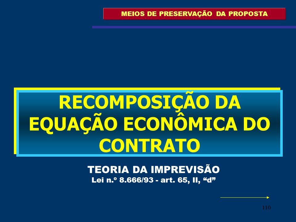 110 MEIOS DE PRESERVAÇÃO DA PROPOSTA RECOMPOSIÇÃO DA EQUAÇÃO ECONÔMICA DO CONTRATO TEORIA DA IMPREVISÃO Lei n.º 8.666/93 - art. 65, II, d