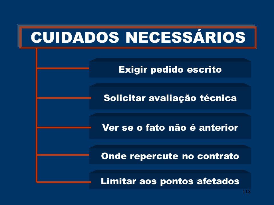 118 CUIDADOS NECESSÁRIOS Exigir pedido escrito Solicitar avaliação técnica Ver se o fato não é anterior Onde repercute no contrato Limitar aos pontos