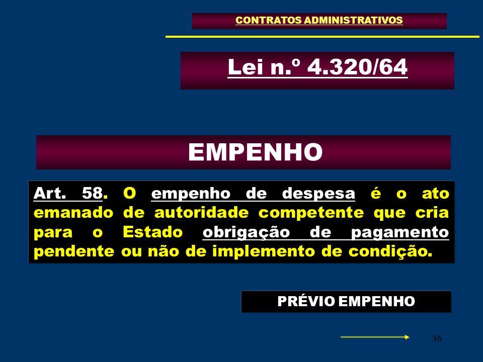 36 CONTRATOS ADMINISTRATIVOS Lei n.º 4.320/64 Art. 58. O empenho de despesa é o ato emanado de autoridade competente que cria para o Estado obrigação