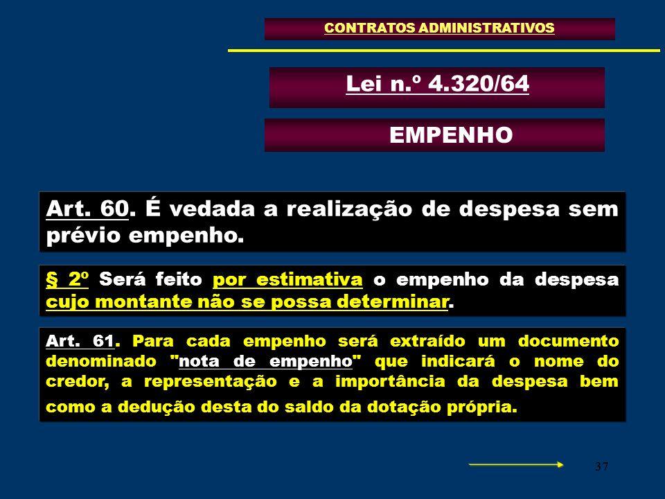 37 CONTRATOS ADMINISTRATIVOS Lei n.º 4.320/64 Art. 60. É vedada a realização de despesa sem prévio empenho. EMPENHO § 2º Será feito por estimativa o e