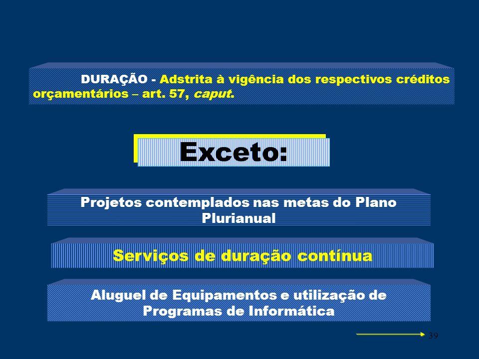 39 DURAÇÃO - Adstrita à vigência dos respectivos créditos orçamentários – art. 57, caput. Exceto: Projetos contemplados nas metas do Plano Plurianual