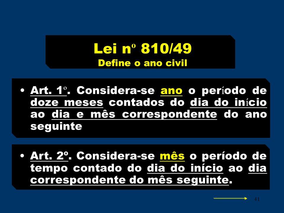 41 Lei n º 810/49 Define o ano civil Art. 1 º.Considera-se ano o per í odo de doze meses contados do dia do in í cio ao dia e mês correspondente do an