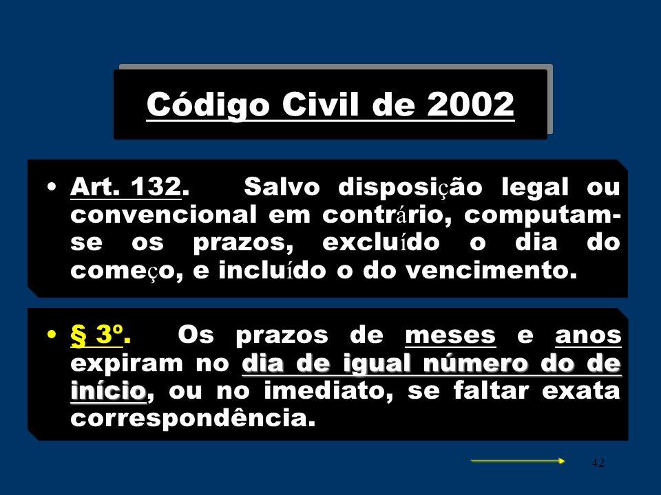 42 Código Civil de 2002 Art. 132.Salvo disposi ç ão legal ou convencional em contr á rio, computam- se os prazos, exclu í do o dia do come ç o, e incl