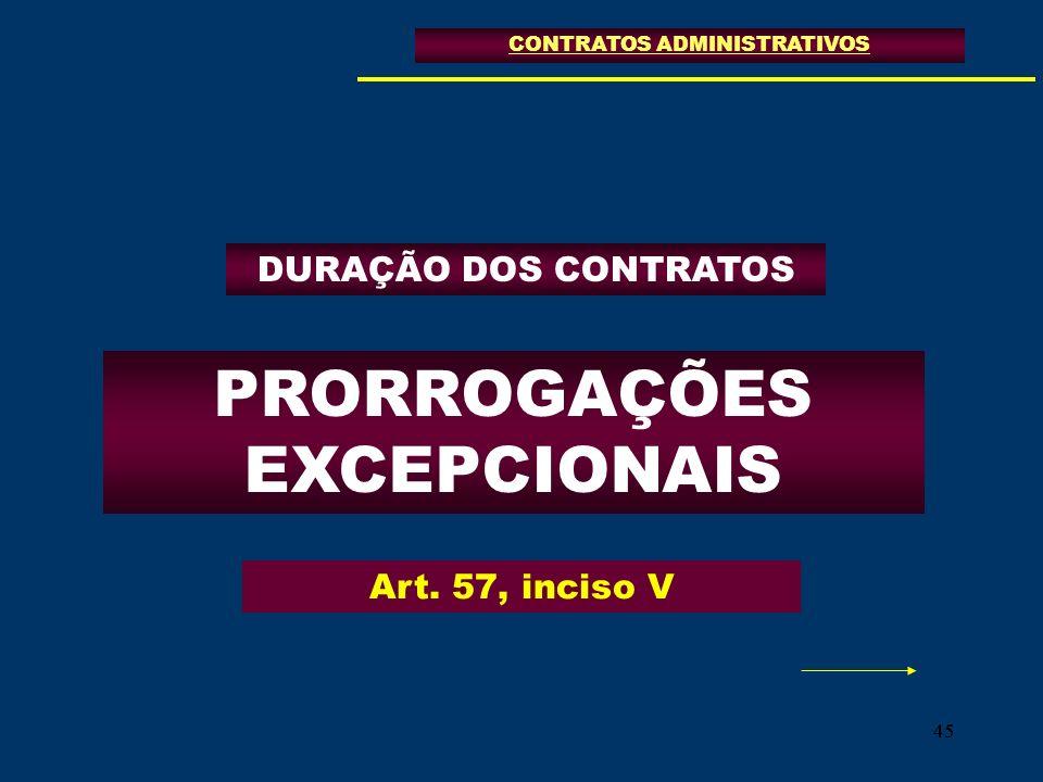45 PRORROGAÇÕES EXCEPCIONAIS CONTRATOS ADMINISTRATIVOS Art. 57, inciso V DURAÇÃO DOS CONTRATOS