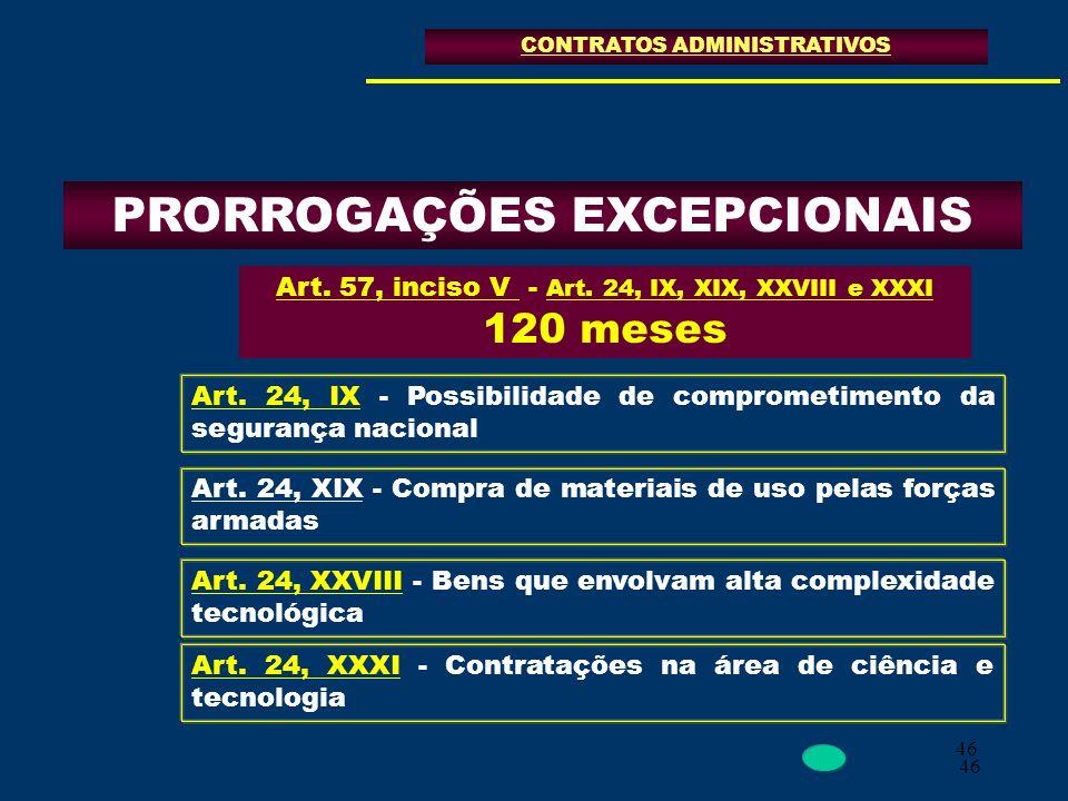 46 PRORROGAÇÕES EXCEPCIONAIS CONTRATOS ADMINISTRATIVOS Art. 57, inciso V - Art. 24, IX, XIX, XXVIII e XXXI 120 meses Art. 24, IX - Possibilidade de co