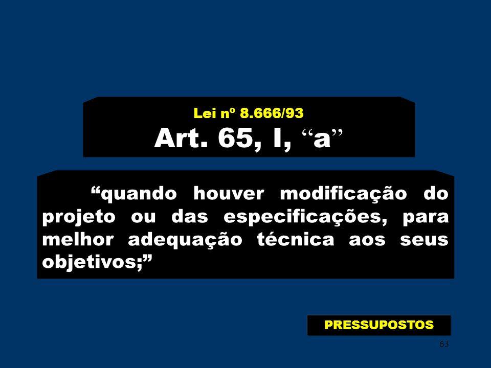 63 Lei nº 8.666/93 Art. 65, I, a quando houver modificação do projeto ou das especificações, para melhor adequação técnica aos seus objetivos; PRESSUP