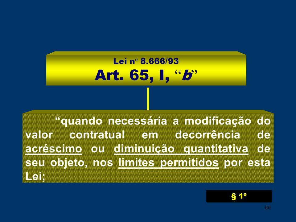 66 Lei n º 8.666/93 Art. 65, I, b quando necessária a modificação do valor contratual em decorrência de acréscimo ou diminuição quantitativa de seu ob