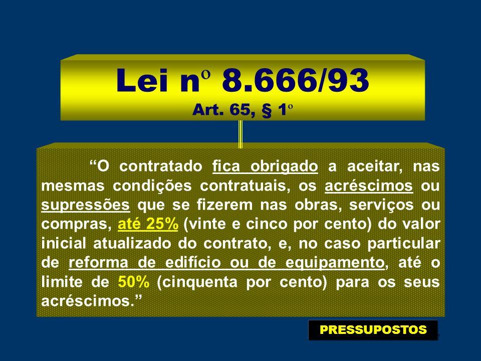 67 Lei n º 8.666/93 Art. 65, § 1 º O contratado fica obrigado a aceitar, nas mesmas condições contratuais, os acréscimos ou supressões que se fizerem