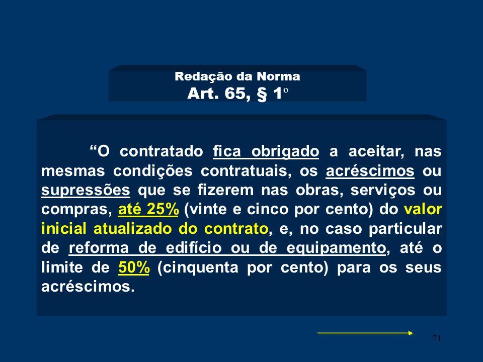 71 Redação da Norma Art. 65, § 1 º O contratado fica obrigado a aceitar, nas mesmas condições contratuais, os acréscimos ou supressões que se fizerem