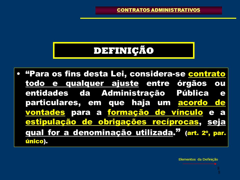99 ELEMENTOS DA DEFINIÇÃO ACORDO DE VONTADES CONTRATOS ADMINISTRATIVOS CARÁTER VINCULANTE OBRIGAÇÕES RECÍPROCAS SEJA QUAL FOR A DENOMINAÇÃO Art.