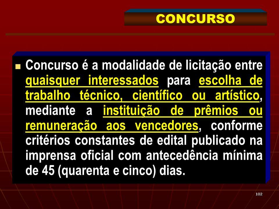 102 Concurso é a modalidade de licitação entre quaisquer interessados para escolha de trabalho técnico, científico ou artístico, mediante a instituiçã