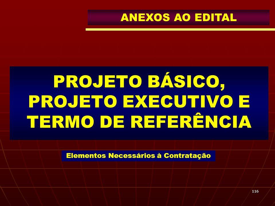 116 PROJETO BÁSICO, PROJETO EXECUTIVO E TERMO DE REFERÊNCIA Elementos Necessários à Contratação ANEXOS AO EDITAL