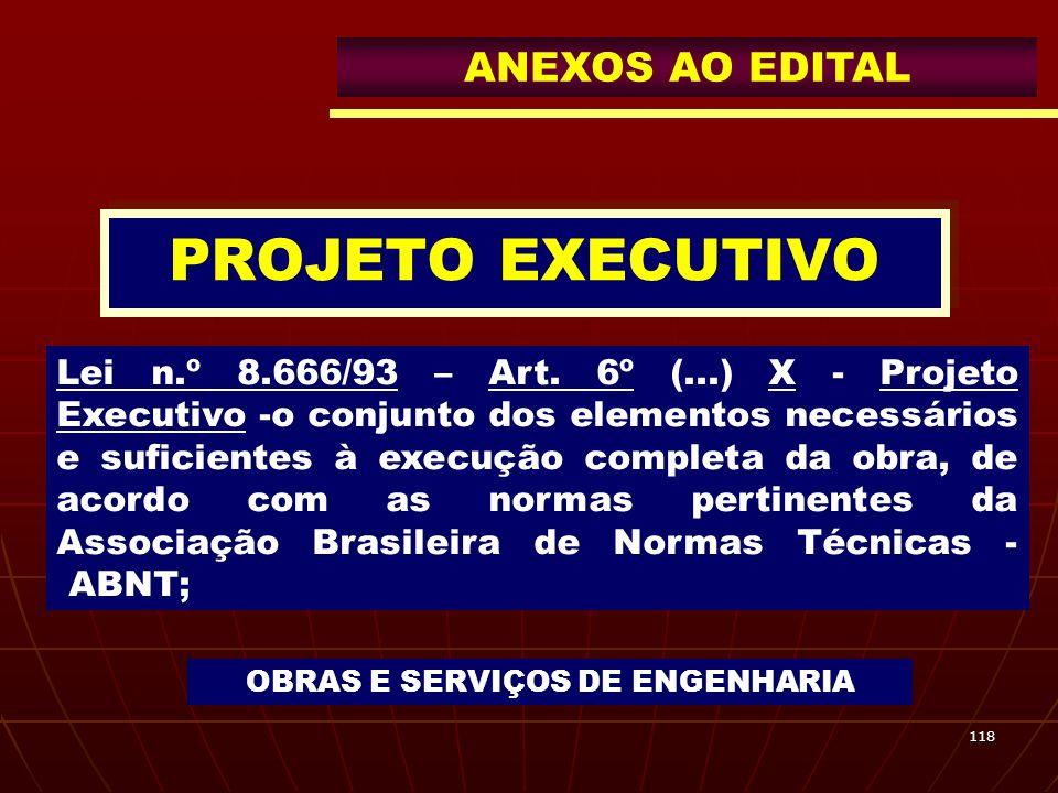 118 PROJETO EXECUTIVO Lei n.º 8.666/93 – Art. 6º (...) X - Projeto Executivo -o conjunto dos elementos necessários e suficientes à execução completa d