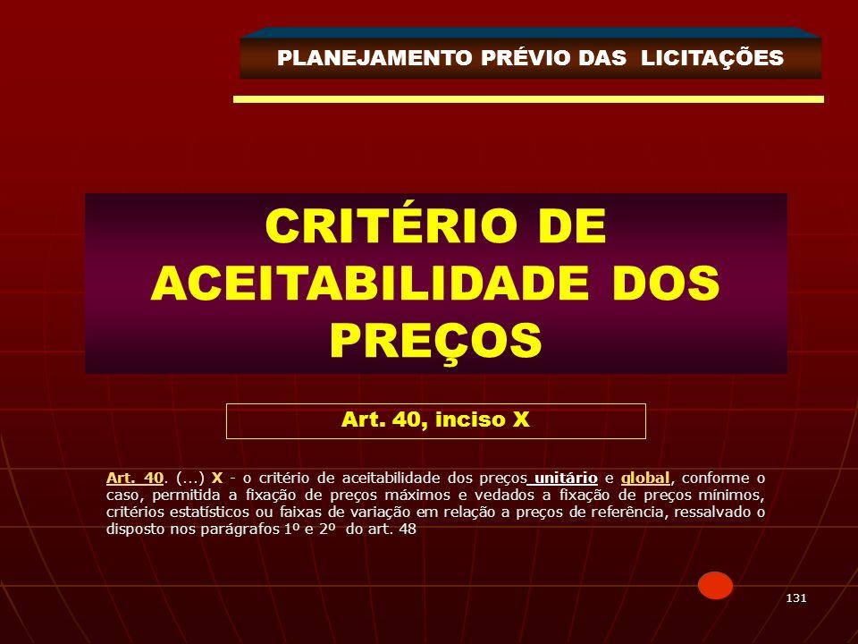 131 CRITÉRIO DE ACEITABILIDADE DOS PREÇOS Art. 40, inciso X PLANEJAMENTO PRÉVIO DAS LICITAÇÕES Art. 40. (...) X - o critério de aceitabilidade dos pre