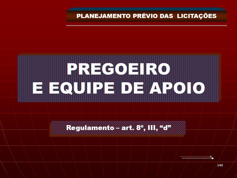 140 PREGOEIRO E EQUIPE DE APOIO Regulamento – art. 8º, III, d PLANEJAMENTO PRÉVIO DAS LICITAÇÕES