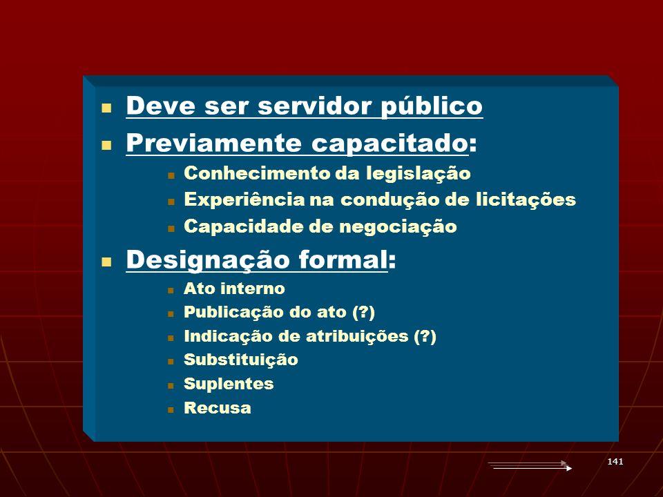 141 Deve ser servidor público Previamente capacitado: Conhecimento da legislação Experiência na condução de licitações Capacidade de negociação Design