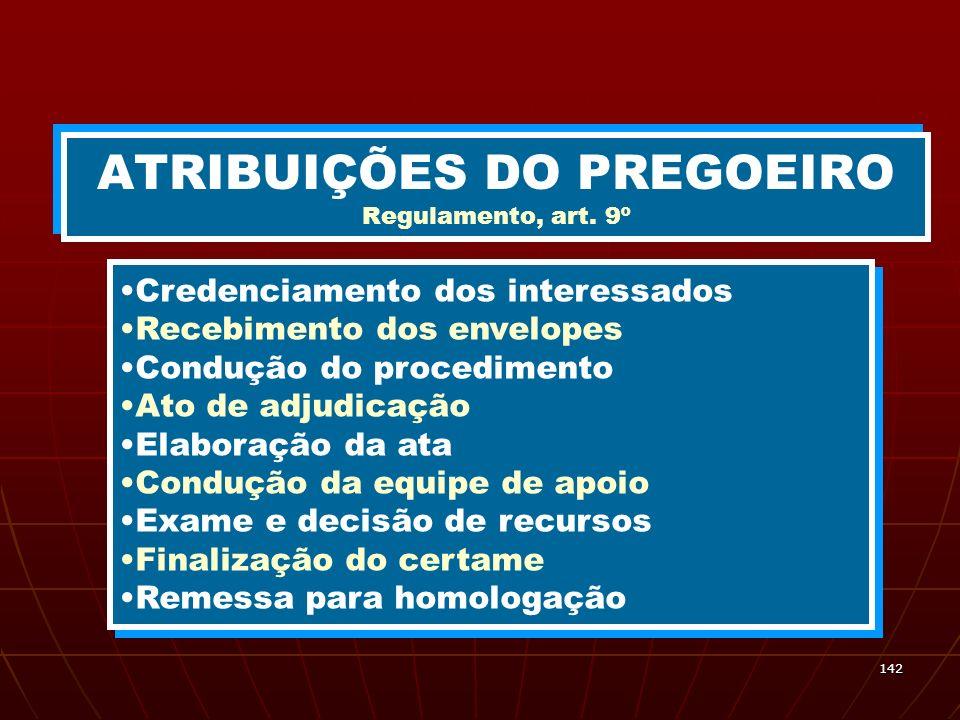 142 ATRIBUIÇÕES DO PREGOEIRO Regulamento, art. 9º Credenciamento dos interessados Recebimento dos envelopes Condução do procedimento Ato de adjudicaçã