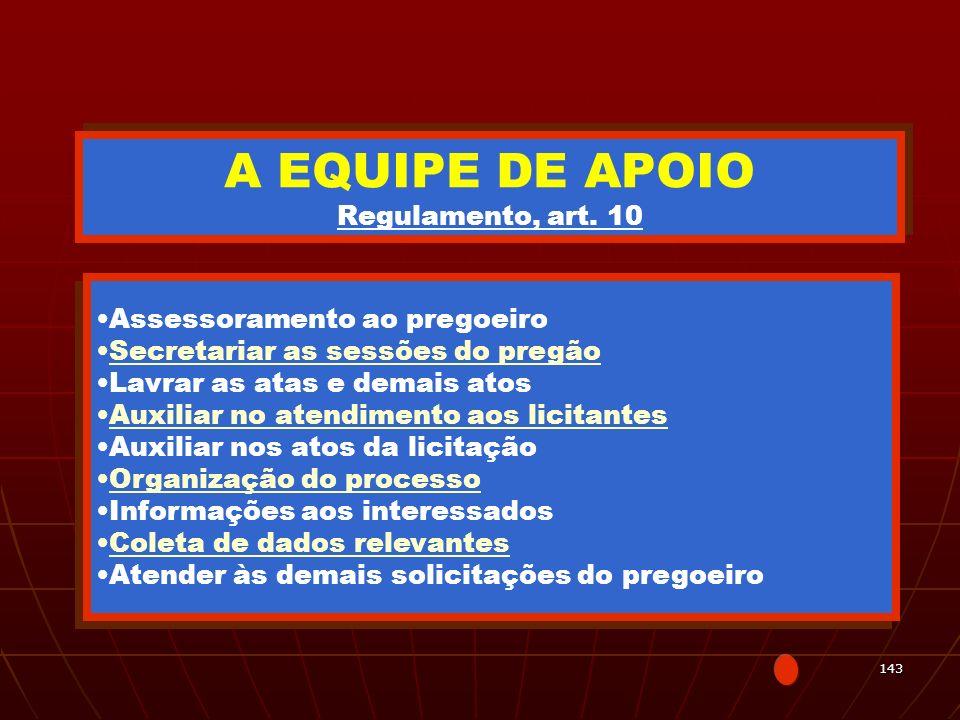 143 A EQUIPE DE APOIO Regulamento, art. 10 Assessoramento ao pregoeiro Secretariar as sessões do pregão Lavrar as atas e demais atos Auxiliar no atend