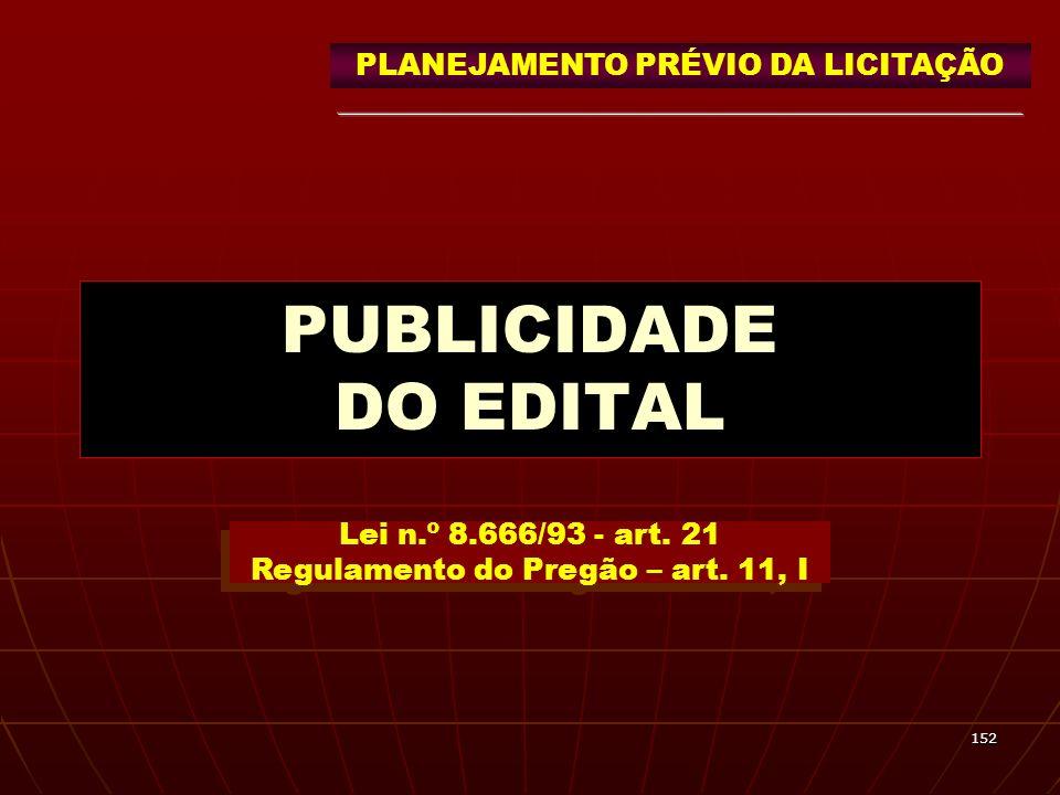 152 PUBLICIDADE DO EDITAL Lei n.º 8.666/93 - art. 21 Regulamento do Pregão – art. 11, I PLANEJAMENTO PRÉVIO DA LICITAÇÃO