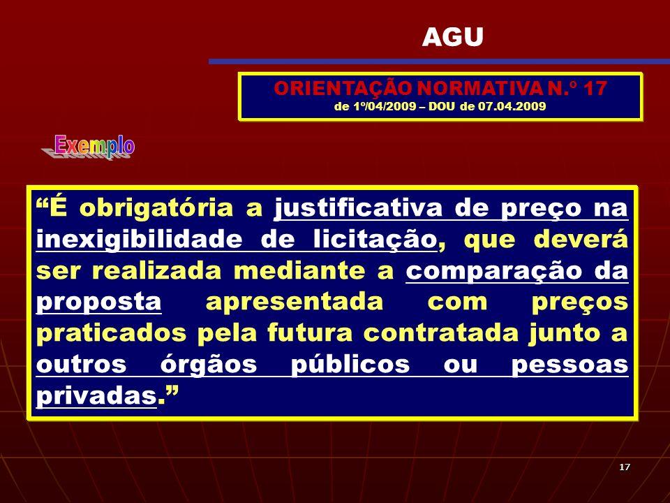 1717 ORIENTAÇÃO NORMATIVA N.º 17 de 1º/04/2009 – DOU de 07.04.2009 É obrigatória a justificativa de preço na inexigibilidade de licitação, que deverá