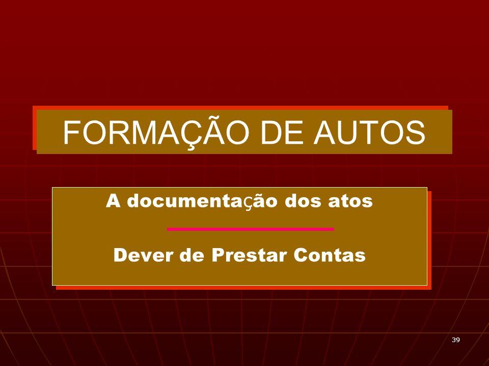 39 FORMAÇÃO DE AUTOS A documenta ç ão dos atos Dever de Prestar Contas A documenta ç ão dos atos Dever de Prestar Contas