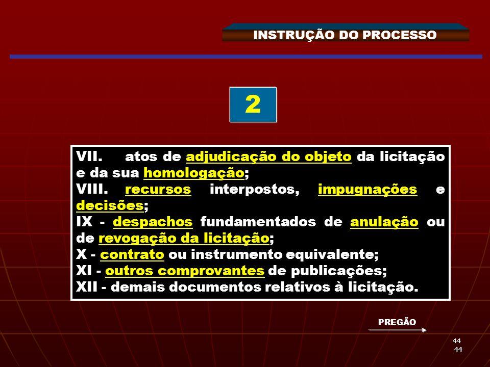 44 44 INSTRUÇÃO DO PROCESSO VII.atos de adjudicação do objeto da licitação e da sua homologação; VIII.recursos interpostos, impugnações e decisões; IX