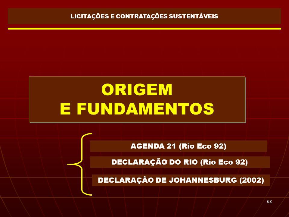 63 ORIGEM E FUNDAMENTOS LICITA Ç ÕES E CONTRATA Ç ÕES SUSTENT Á VEIS AGENDA 21 (Rio Eco 92) DECLARAÇÃO DO RIO (Rio Eco 92) DECLARAÇÃO DE JOHANNESBURG