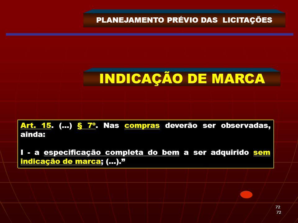 72 72 PLANEJAMENTO PRÉVIO DAS LICITAÇÕES INDICAÇÃO DE MARCA Art. 15. (...) § 7º. Nas compras deverão ser observadas, ainda: I - a especificação comple
