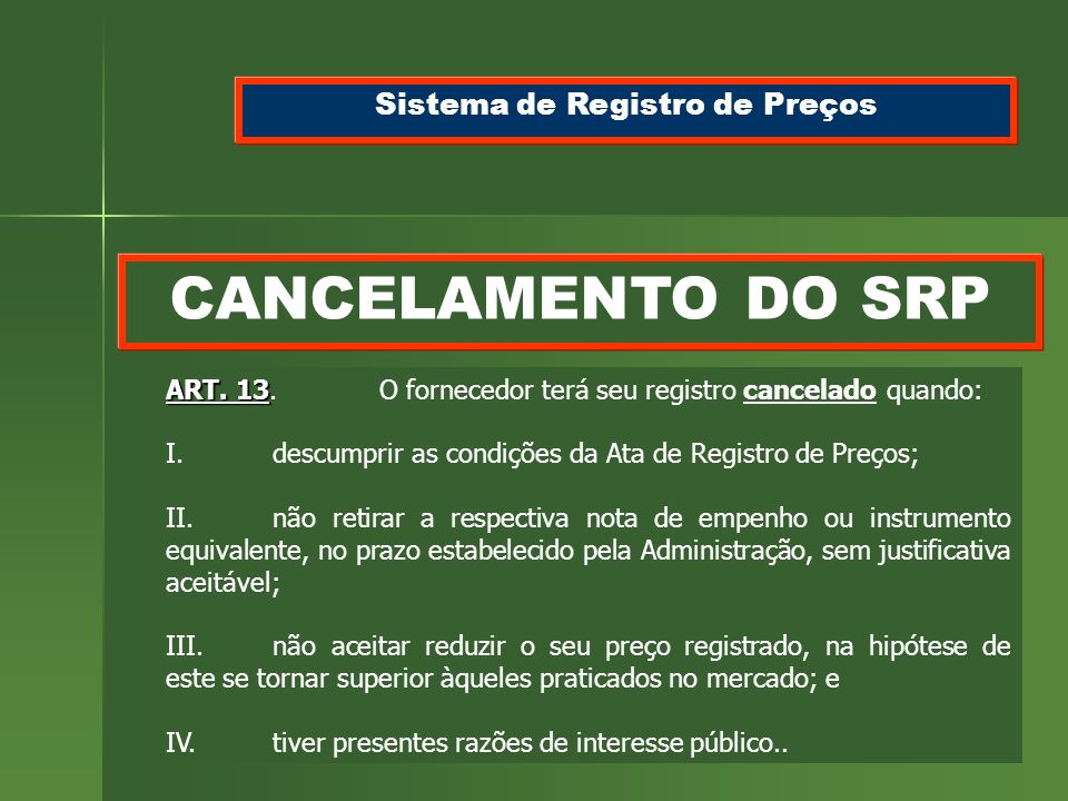 117 CANCELAMENTO DO SRP Sistema de Registro de Preços ART. 13 ART. 13.O fornecedor terá seu registro cancelado quando: I.descumprir as condições da At