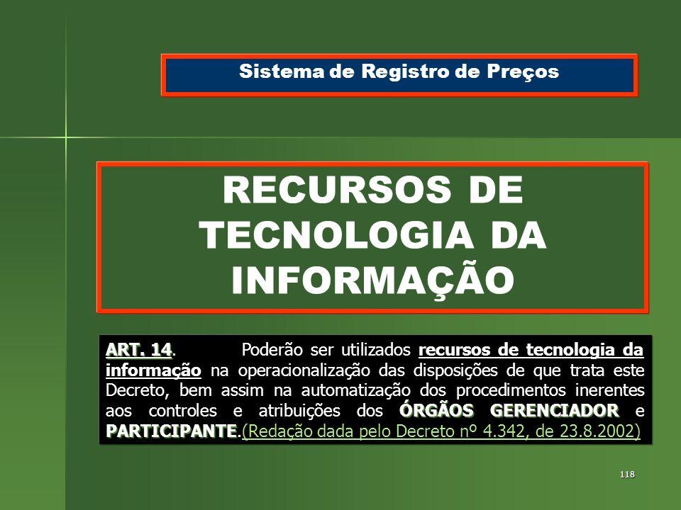 118 RECURSOS DE TECNOLOGIA DA INFORMAÇÃO Sistema de Registro de Preços ART. 14 ÓRGÃOS GERENCIADOR PARTICIPANTE ART. 14.Poderão ser utilizados recursos