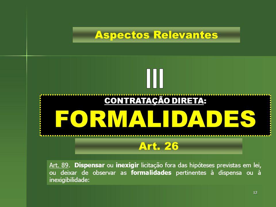 12 CONTRATAÇÃO DIRETA: FORMALIDADES Aspectos Relevantes Art. 26 Art. 89. Dispensar ou inexigir licitação fora das hipóteses previstas em lei, ou deixa