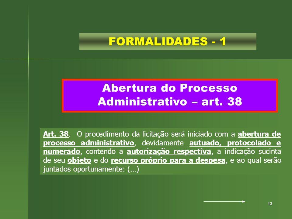 13 Abertura do Processo Administrativo – art. 38 FORMALIDADES - 1 Art. 38. O procedimento da licitação será iniciado com a abertura de processo admini