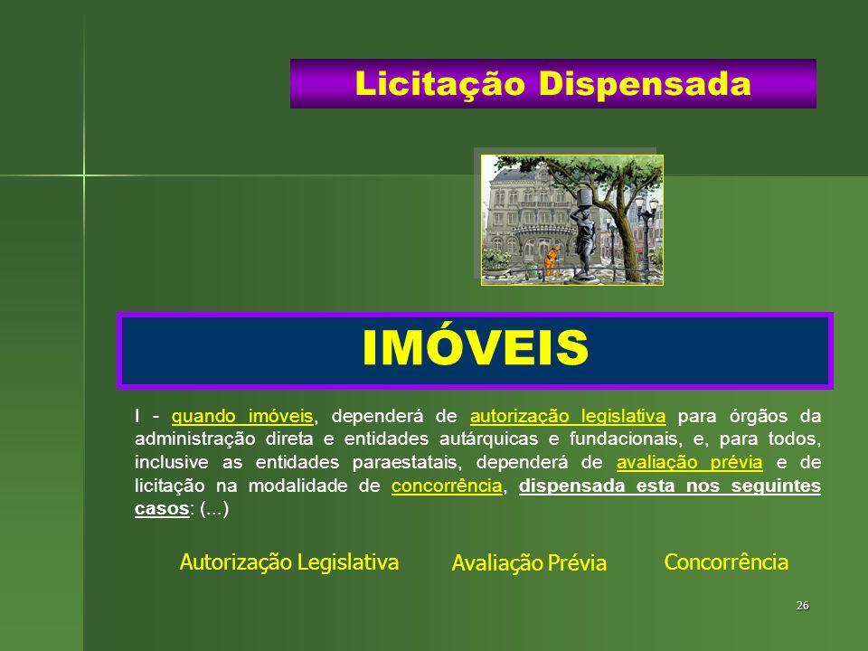 26 IMÓVEIS Licitação Dispensada I - quando imóveis, dependerá de autorização legislativa para órgãos da administração direta e entidades autárquicas e