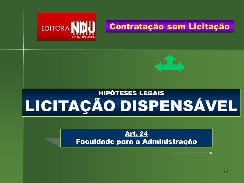 30 HIPÓTESES LEGAIS LICITAÇÃO DISPENSÁVEL Contratação sem Licitação Art. 24 Faculdade para a Administração