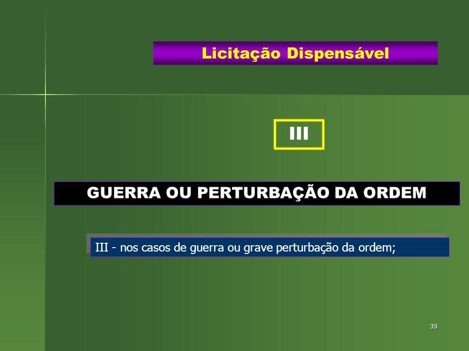 33 GUERRA OU PERTURBAÇÃO DA ORDEM Licitação Dispensável III - nos casos de guerra ou grave perturbação da ordem; III