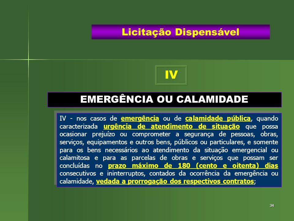 34 EMERGÊNCIA OU CALAMIDADE Licitação Dispensável IV - nos casos de emergência ou de calamidade pública, quando caracterizada urgência de atendimento