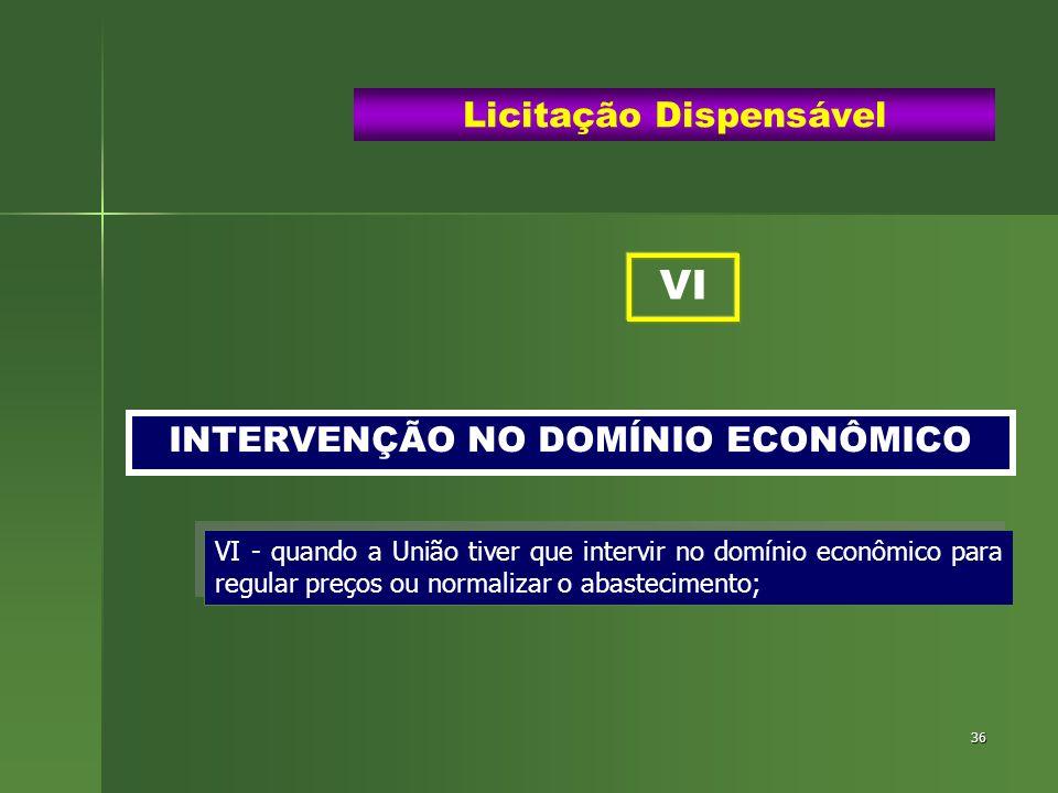 36 INTERVENÇÃO NO DOMÍNIO ECONÔMICO Licitação Dispensável VI - quando a União tiver que intervir no domínio econômico para regular preços ou normaliza
