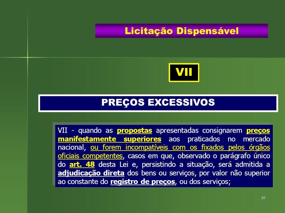 37 PREÇOS EXCESSIVOS Licitação Dispensável VII - quando as propostas apresentadas consignarem preços manifestamente superiores aos praticados no merca