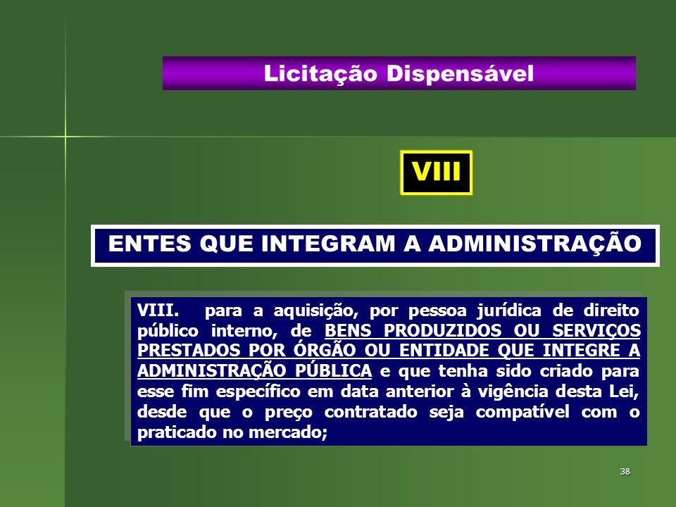38 ENTES QUE INTEGRAM A ADMINISTRAÇÃO Licitação Dispensável VIII.para a aquisição, por pessoa jurídica de direito público interno, de BENS PRODUZIDOS