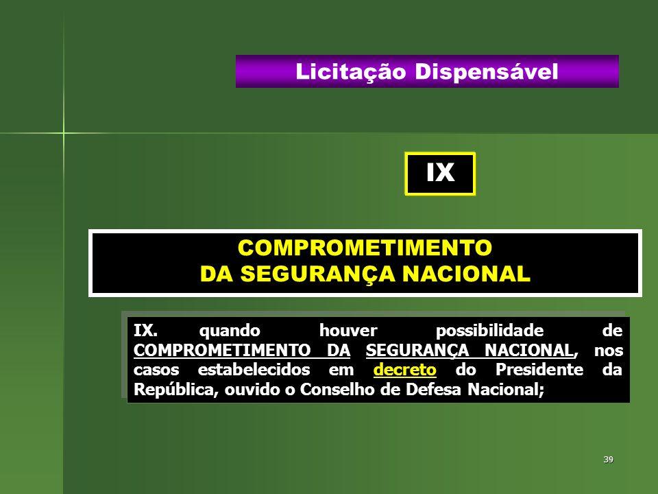 39 COMPROMETIMENTO DA SEGURANÇA NACIONAL Licitação Dispensável IX.quando houver possibilidade de COMPROMETIMENTO DA SEGURANÇA NACIONAL, nos casos esta