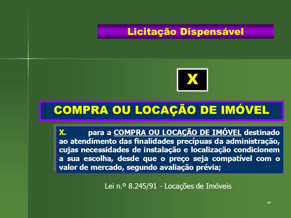 40 COMPRA OU LOCAÇÃO DE IMÓVEL Licitação Dispensável X.para a COMPRA OU LOCAÇÃO DE IMÓVEL destinado ao atendimento das finalidades precípuas da admini