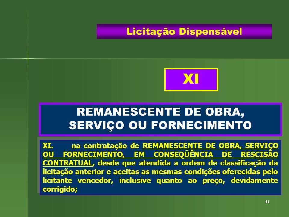 41 REMANESCENTE DE OBRA, SERVIÇO OU FORNECIMENTO Licitação Dispensável XI.na contratação de REMANESCENTE DE OBRA, SERVIÇO OU FORNECIMENTO, EM CONSEQÜÊ